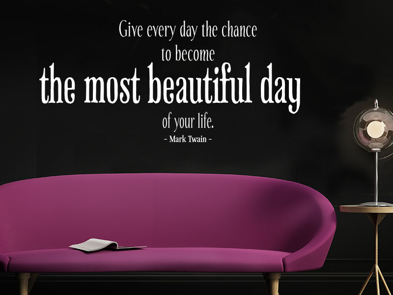 Give every day the chance to become the most beautiful day of your life